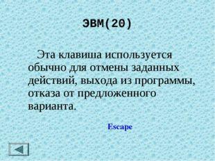 ЭВМ(20)  Эта клавиша используется обычно для отмены заданных действий, выход