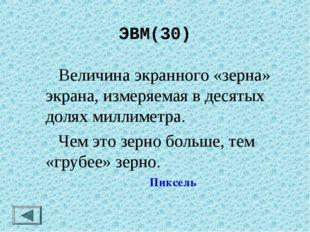 ЭВМ(30)  Величина экранного «зерна» экрана, измеряемая в десятых долях милли