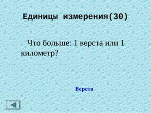 Единицы измерения(30)  Что больше: 1 верста или 1 километр? Верста
