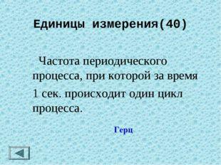 Единицы измерения(40)  Частота периодического процесса, при которой за время