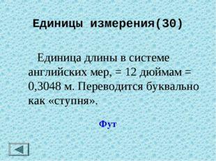 Единицы измерения(30)  Единица длины в системе английских мер, = 12 дюймам =