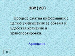 ЭВМ(20)  Процесс сжатия информации с целью уменьшения ее объема и удобства х