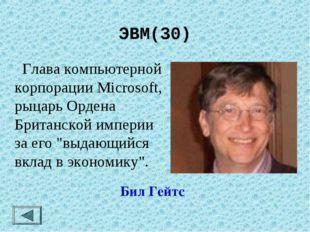 ЭВМ(30)  Глава компьютерной корпорации Microsoft, рыцарь Ордена Британской и