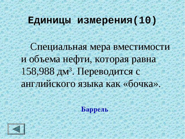Единицы измерения(10)  Специальная мера вместимости и объема нефти, которая...