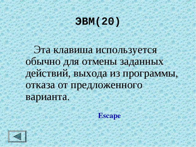 ЭВМ(20)  Эта клавиша используется обычно для отмены заданных действий, выход...