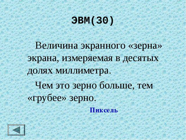 ЭВМ(30)  Величина экранного «зерна» экрана, измеряемая в десятых долях милли...