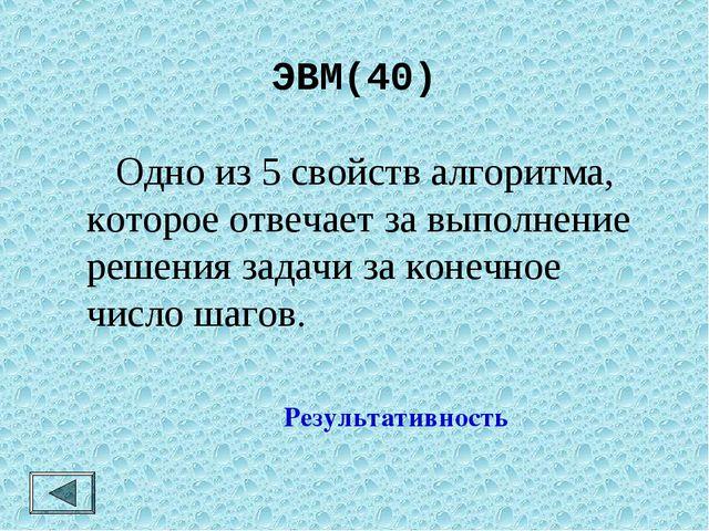 ЭВМ(40)  Одно из 5 свойств алгоритма, которое отвечает за выполнение решения...
