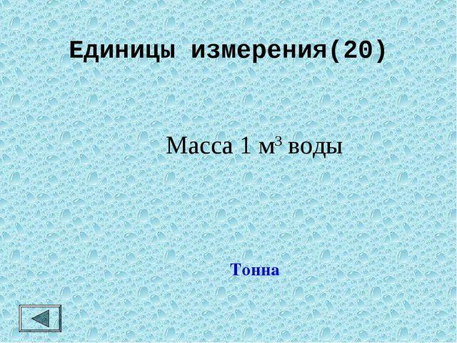 Единицы измерения(20)  Масса 1 м3 воды Тонна
