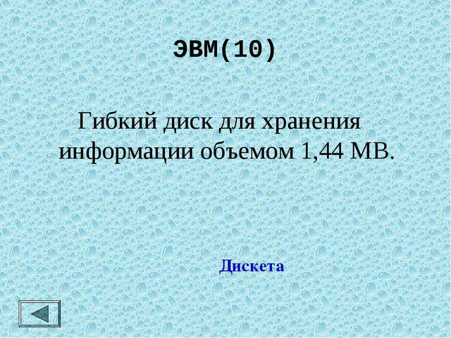 ЭВМ(10)  Гибкий диск для хранения информации объемом 1,44 МВ. Дискета