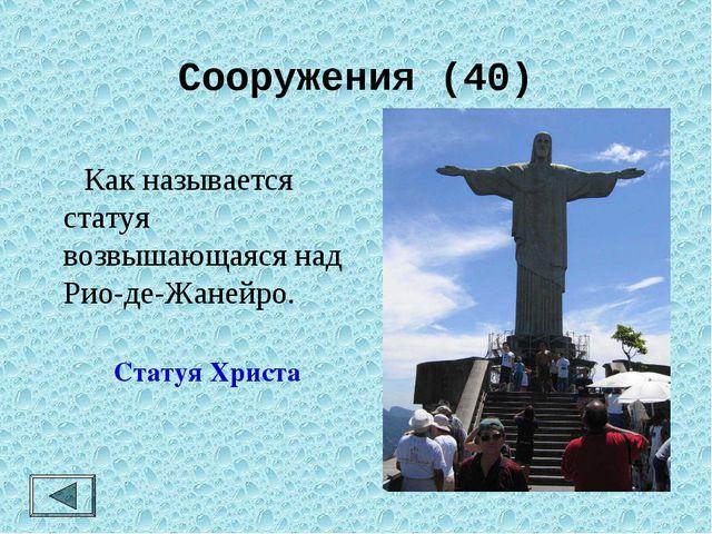 Сооружения (40)  Как называется статуя возвышающаяся над Рио-де-Жанейро. Ста...
