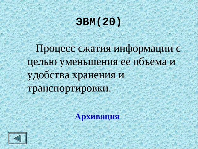 ЭВМ(20)  Процесс сжатия информации с целью уменьшения ее объема и удобства х...