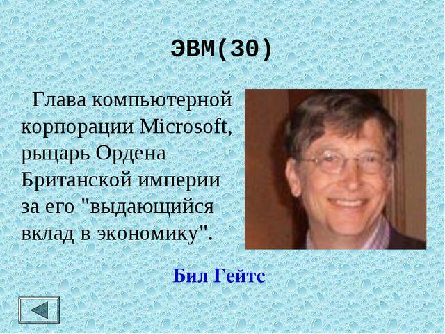 ЭВМ(30)  Глава компьютерной корпорации Microsoft, рыцарь Ордена Британской и...