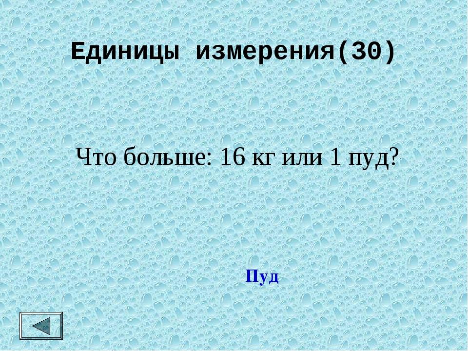 Единицы измерения(30) Что больше: 16 кг или 1 пуд? Пуд