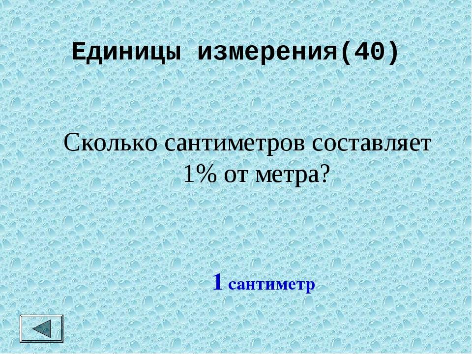 Единицы измерения(40) Сколько сантиметров составляет 1% от метра? 1 сантиметр