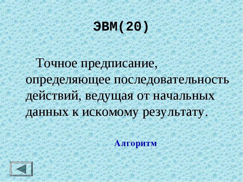 ЭВМ(20)  Точное предписание, определяющее последовательность действий, ведущ...