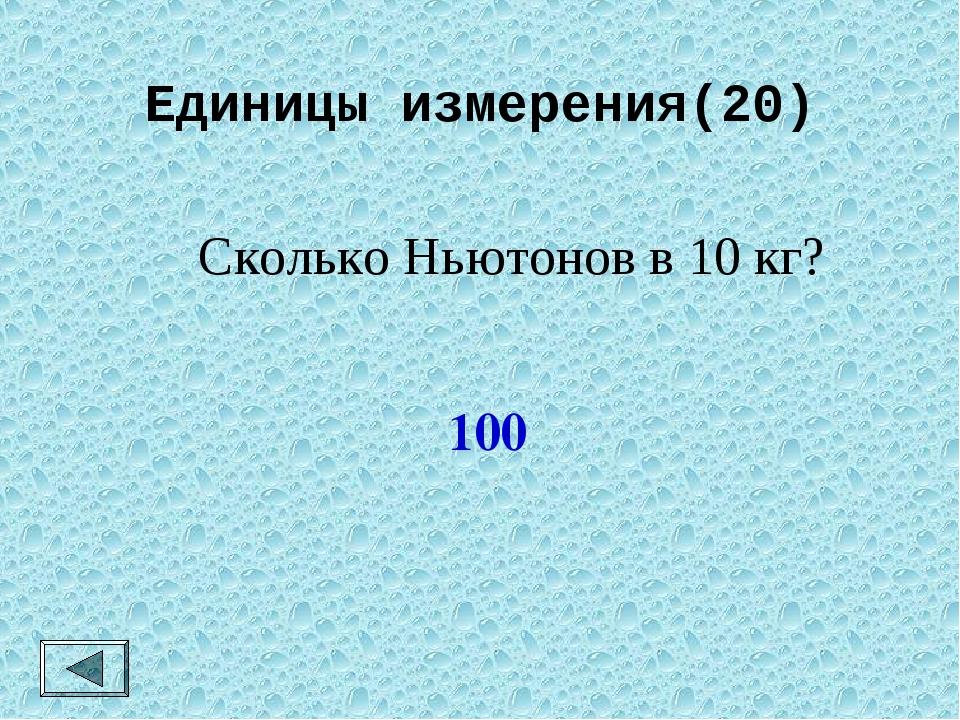 Единицы измерения(20) Сколько Ньютонов в 10 кг? 100