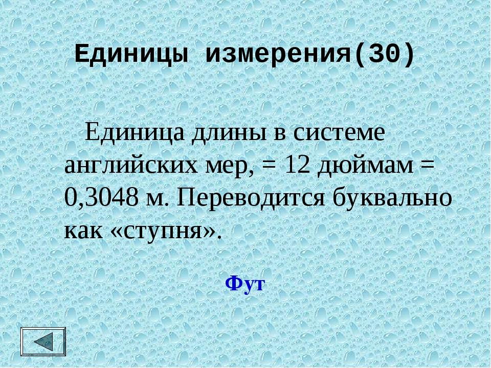 Единицы измерения(30)  Единица длины в системе английских мер, = 12 дюймам =...