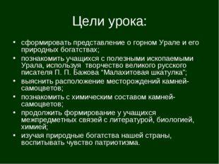 Цели урока: сформировать представление о горном Урале и его природных богатст