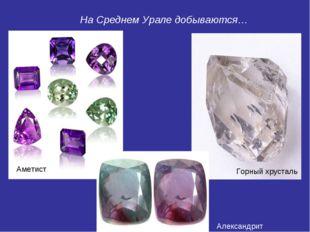 Аметист Горный хрусталь Александрит На Среднем Урале добываются…