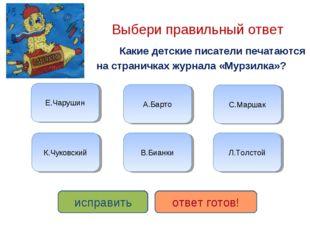 Выбери правильный ответ Какие детские писатели печатаются на страничках журн
