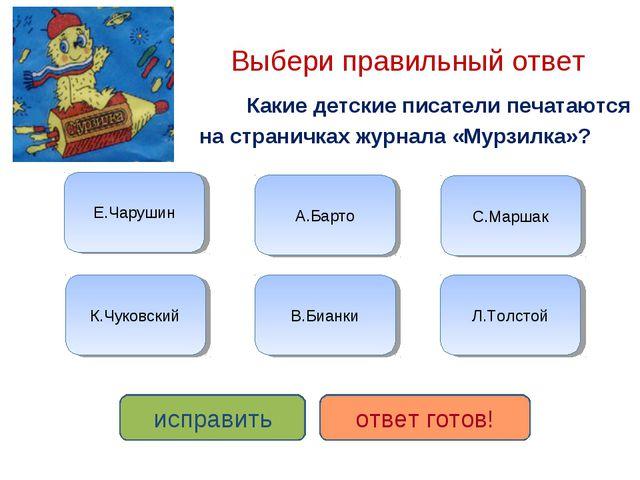 Выбери правильный ответ Какие детские писатели печатаются на страничках журн...