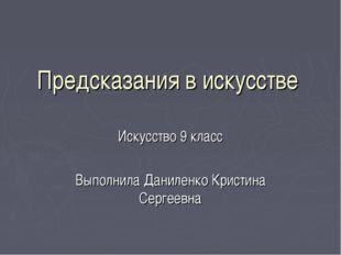 Предсказания в искусстве Искусство 9 класс Выполнила Даниленко Кристина Серге