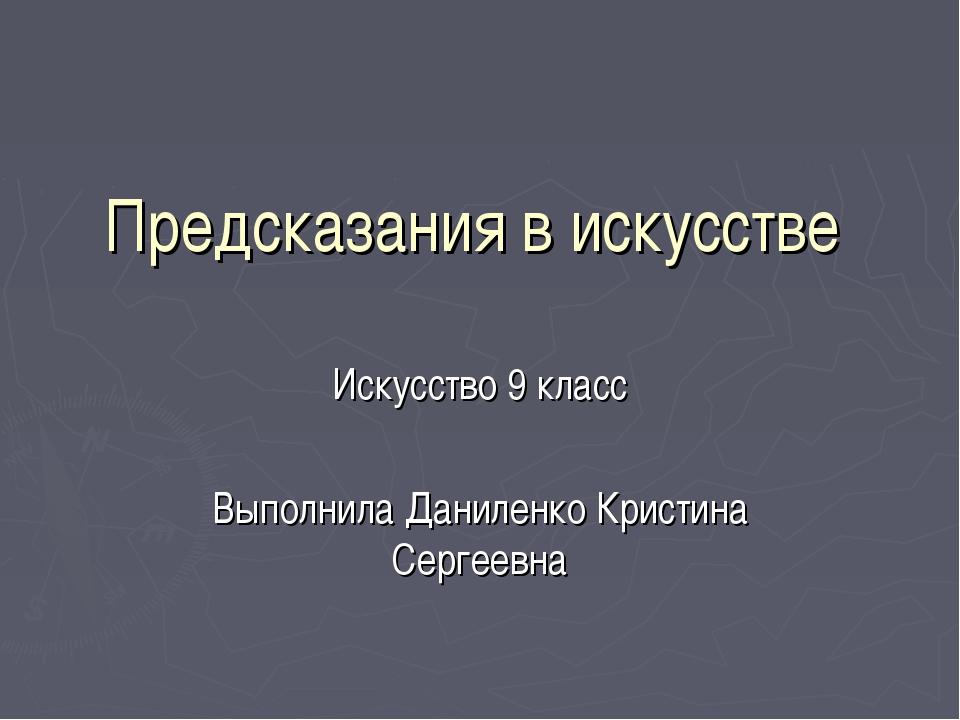 Предсказания в искусстве Искусство 9 класс Выполнила Даниленко Кристина Серге...
