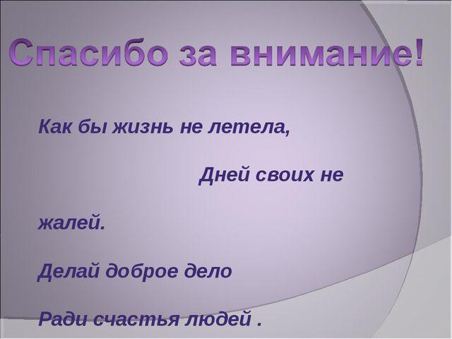 Как бы жизнь не летела, Дней своих не жалей. Делай доброе дело Ради счастья л...