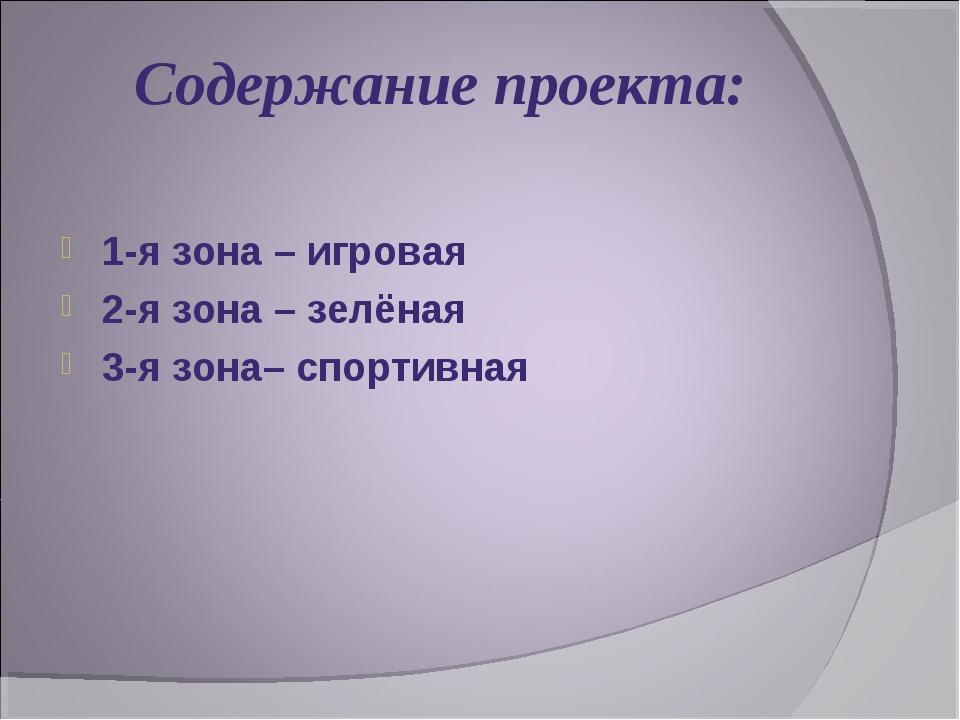 Содержание проекта: 1-я зона – игровая 2-я зона – зелёная 3-я зона– спортивная