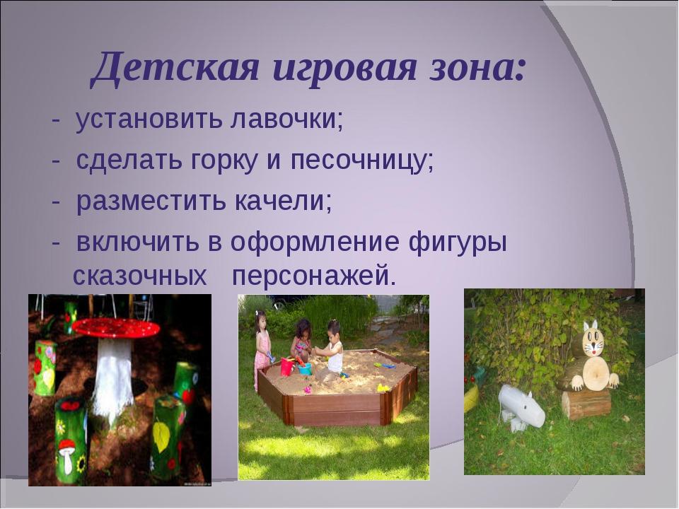Детская игровая зона: - установить лавочки; -сделать горку и песочницу; -...