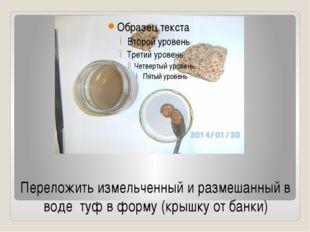 Переложить измельченный и размешанный в воде туф в форму (крышку от банки)