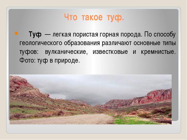 Что такое туф. Туф— легкая пористая горная порода. По способу геологическог...