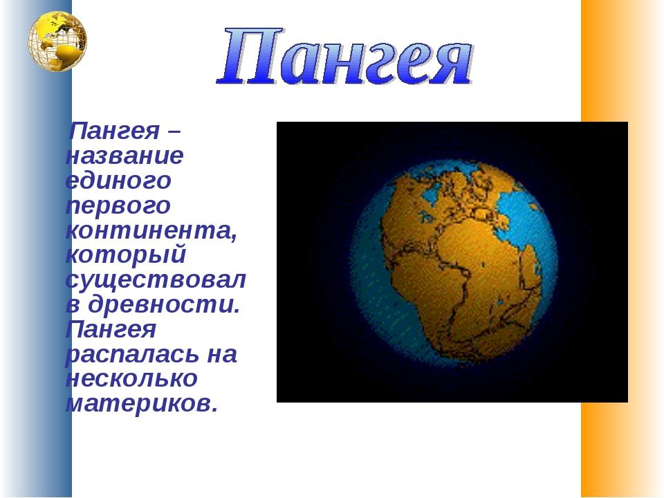Пангея – название единого первого континента, который существовал в древност...