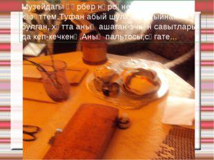 Музейдагы һәрбер нәрсәне җентекләп күзәттем.Туфан абый шулхәтле тыйнак булган