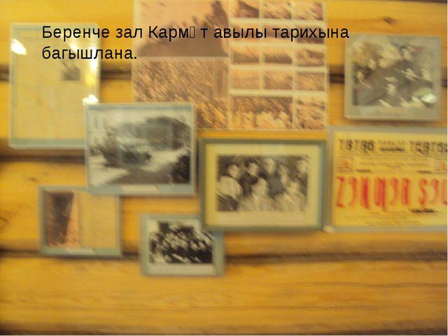 Беренче зал Кармәт авылы тарихына багышлана.