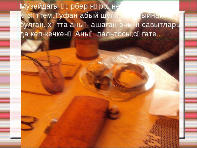 Музейдагы һәрбер нәрсәне җентекләп күзәттем.Туфан абый шулхәтле тыйнак булган...