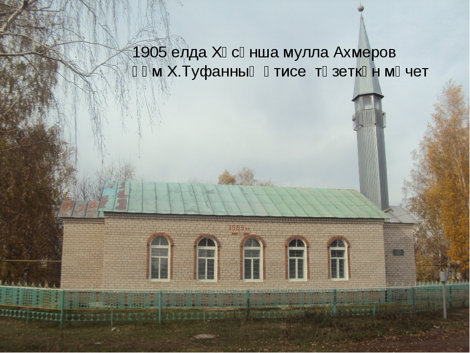 1905 елда Хәсәнша мулла Ахмеров һәм Х.Туфанның әтисе төзеткән мәчет