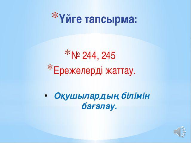 Үйге тапсырма: № 244, 245 Ережелерді жаттау. Оқушылардың білімін бағалау.