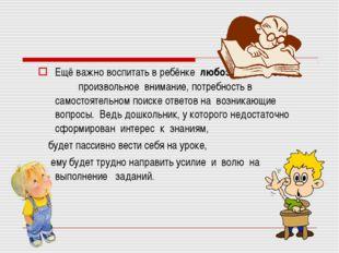 Ещё важно воспитать в ребёнкелюбознательность, произвольное внимание, пот