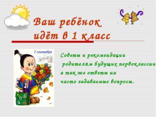 Ваш ребёнок идёт в 1 класс Советы и рекомендации родителям будущих первокласс