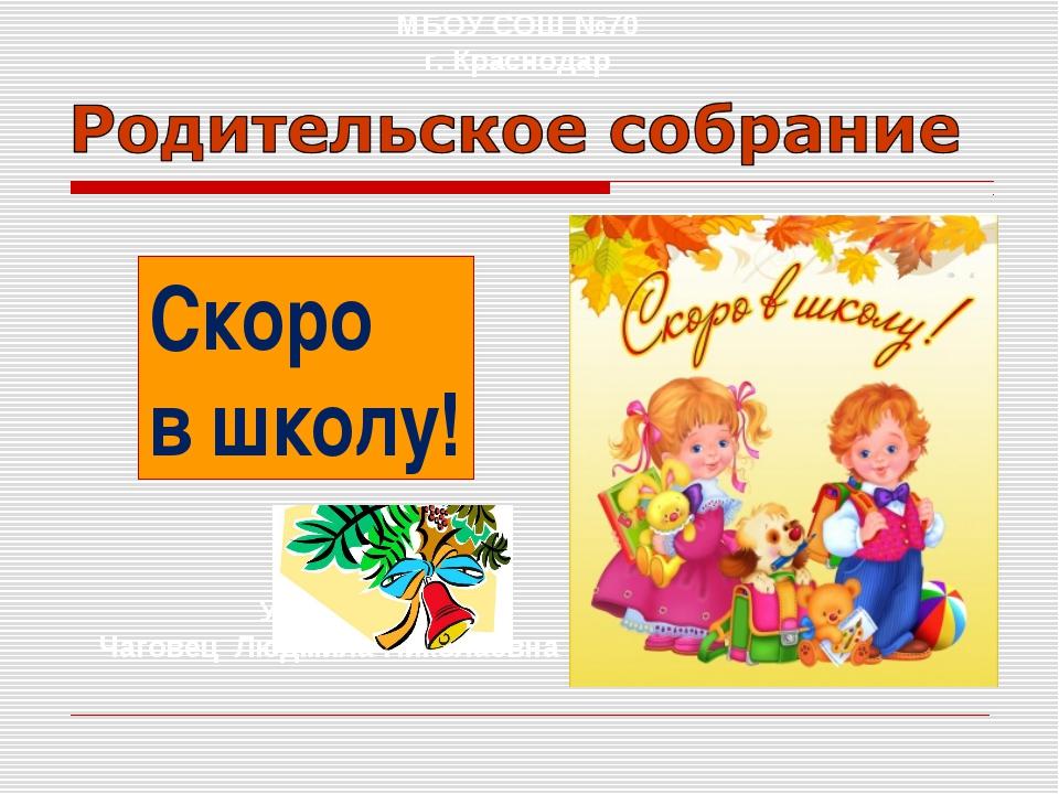 МБОУ СОШ №70 г. Краснодар Учитель: Чаговец Людмила Николаевна Скоро в школу!