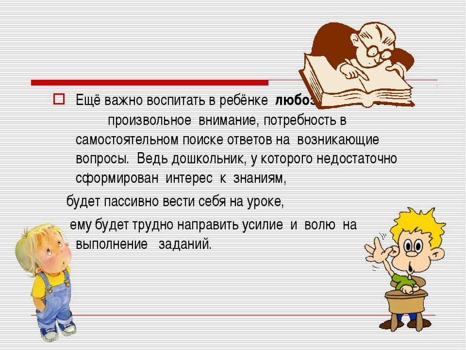 Ещё важно воспитать в ребёнкелюбознательность, произвольное внимание, пот...