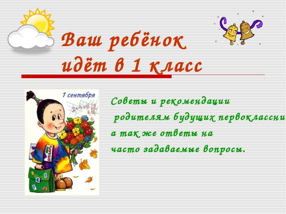 Ваш ребёнок идёт в 1 класс Советы и рекомендации родителям будущих первокласс...
