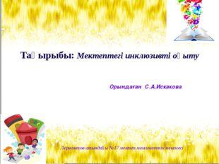 Тақырыбы: Мектептегі инклюзивті оқыту Орындаған С.А.Искакова Лермонтов атында