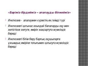 «Бәріміз бірдейміз – алалауды білмейміз» Инклюзив - алалаумен күрестің ең тиі
