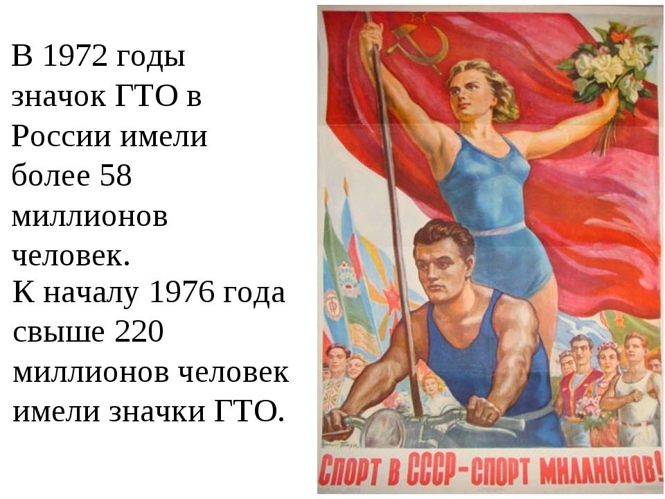 В 1972 годы значок ГТО в России имели более 58 миллионов человек. К началу 19...
