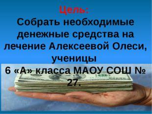 Цель: Собрать необходимые денежные средства на лечение Алексеевой Олеси, учен