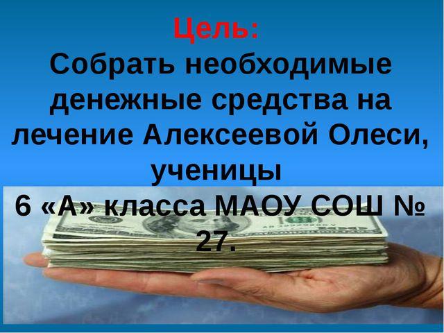Цель: Собрать необходимые денежные средства на лечение Алексеевой Олеси, учен...