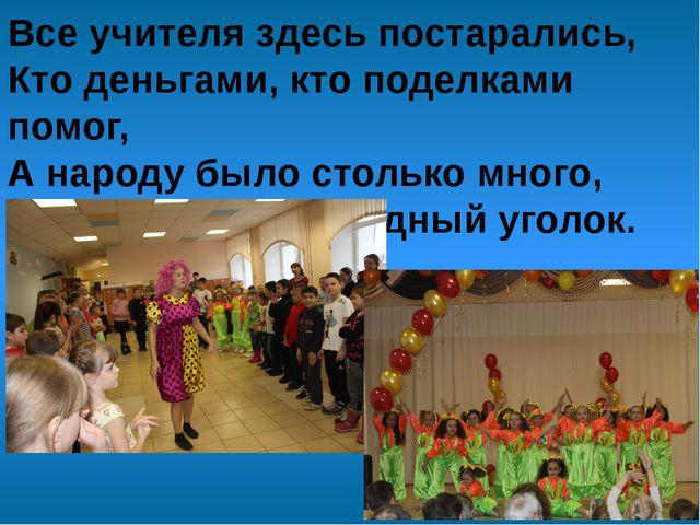 Все учителя здесь постарались, Кто деньгами, кто поделками помог, А народу бы...