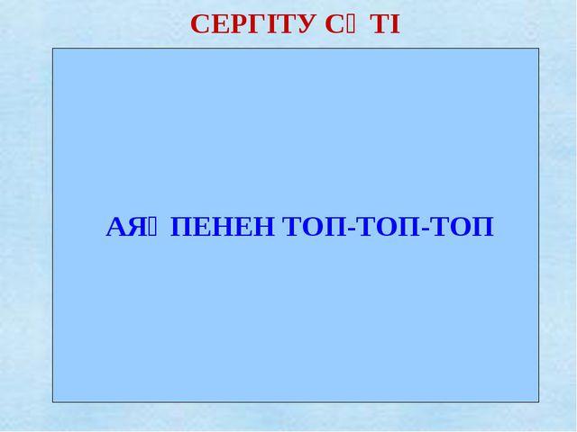 СЕРГІТУ СӘТІ АЯҚПЕНЕН ТОП-ТОП-ТОП